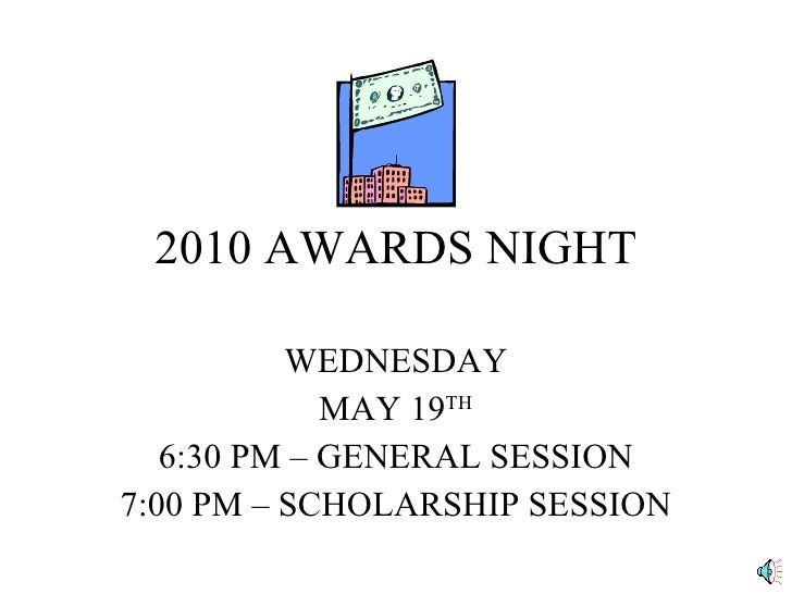2010 AWARDS NIGHT WEDNESDAY MAY 19 TH 6:30 PM – GENERAL SESSION 7:00 PM – SCHOLARSHIP SESSION