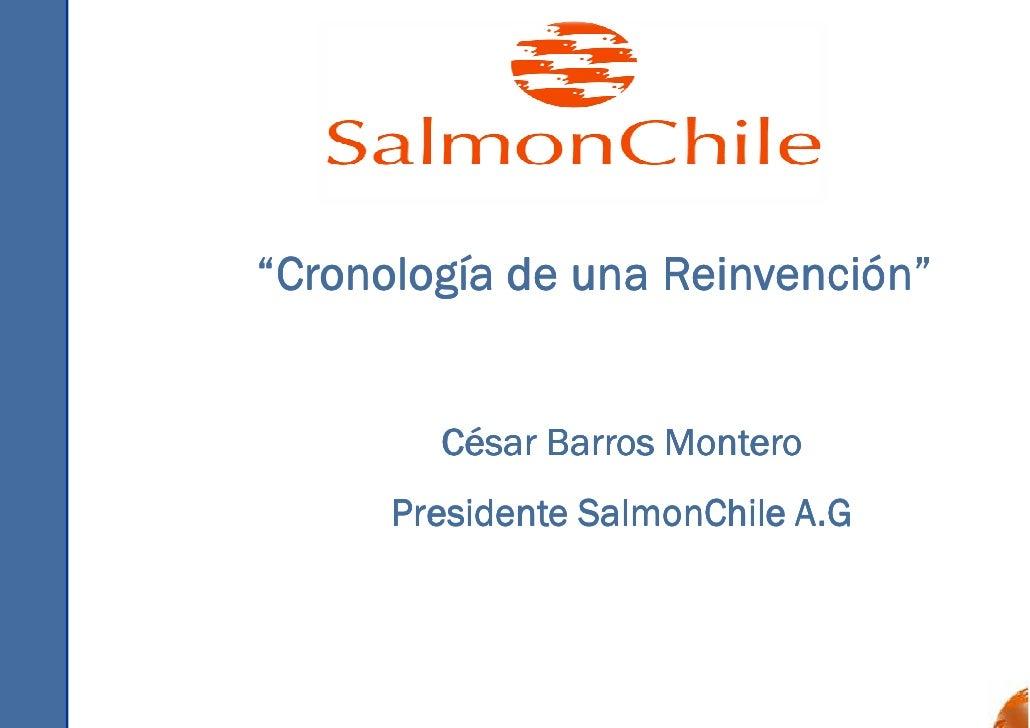 """""""Cronología de una Reinvención""""           César Barros Montero       Presidente SalmonChile A.G"""