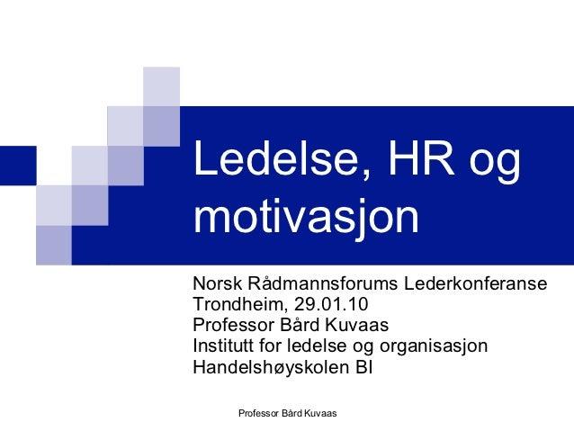 Ledelse, HR ogmotivasjonNorsk Rådmannsforums LederkonferanseTrondheim, 29.01.10Professor Bård KuvaasInstitutt for ledelse ...