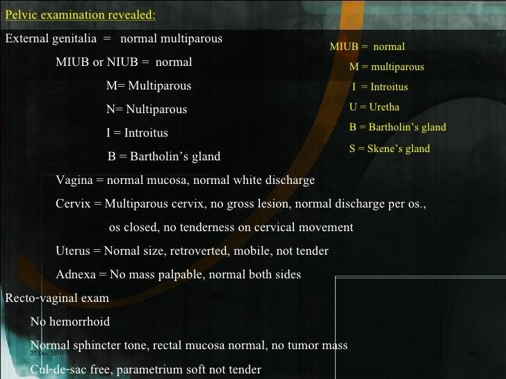 Pelvic examination revealed:External genitalia = normal multiparous                             MIUB = normal             ...