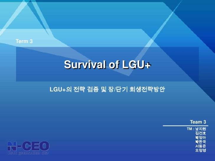 Term 3 <br />Survival of LGU+<br />LGU+의 전략 검증 및 장/단기 회생전략방안<br />Team 3<br />TM : 남지원<br />김건호<br />박정아<br />박한국<br />서동준...