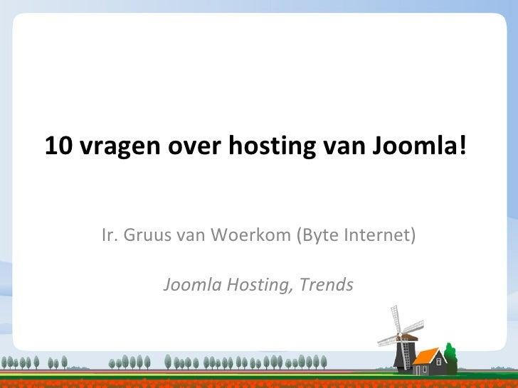 10 vragen over hosting van Joomla! Ir. Gruus van Woerkom (Byte Internet) Joomla Hosting, Trends