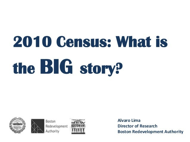2010 Census: What isthe BIG story?             Alvaro Lima             Director of Research             Boston Redevelopme...