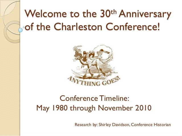 Welcome to the 30th Anniversary of the Charleston Conference! ConferenceTimeline: May 1980 through November 2010 Research ...