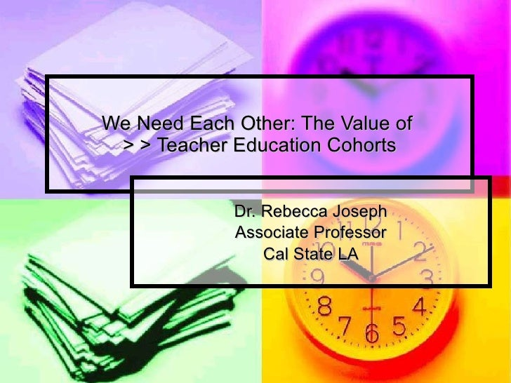 We Need Each Other: The Value of  > > Teacher Education Cohorts Dr. Rebecca Joseph Associate Professor Cal State LA