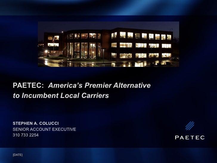PAETEC:  America's Premier Alternative  to Incumbent Local Carriers STEPHEN A. COLUCCI SENIOR ACCOUNT EXECUTIVE 310 733 22...