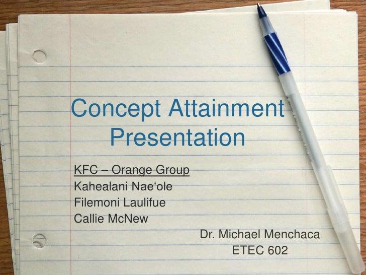 Concept AttainmentPresentation<br />KFC – Orange Group<br />KahealaniNae'ole<br />FilemoniLaulifue<br />Callie McNew<br />...
