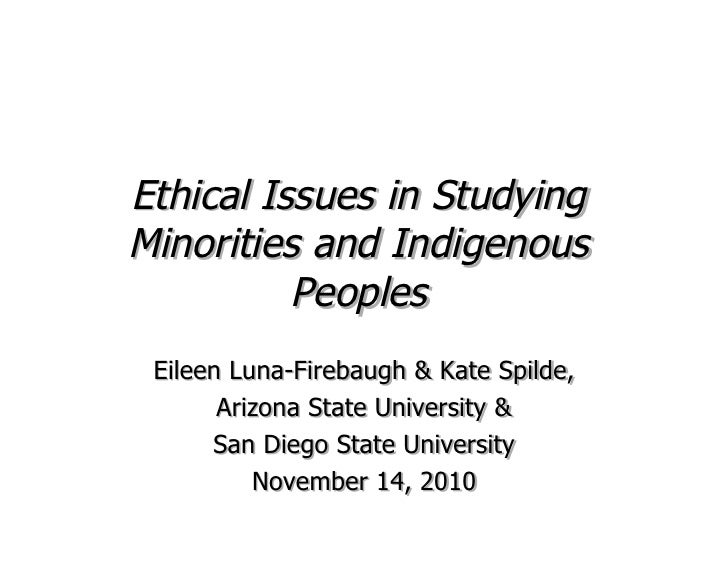 Ethical Issues in StudyingMinorities and Indigenous          Peoples Eileen Luna-Firebaugh & Kate Spilde,       Arizona St...