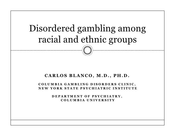 Disordered gambling among  racial and ethnic groups    CARLOS BLANCO, M.D., PH.D.  COLUMBIA GAMBLING DISORDERS CLINIC,  NE...