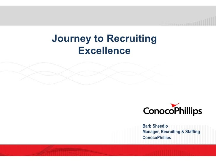 Journey to Recruiting Excellence Barb Sheedlo  Manager, Recruiting & Staffing ConocoPhillips