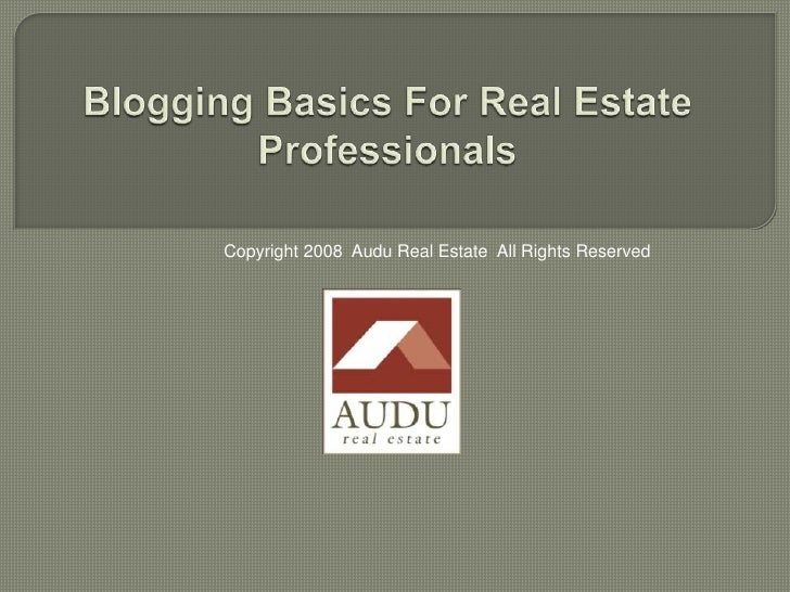 Blogging Basics For Real Estate Professionals<br />Copyright 2008  Audu Real Estate  All Rights Reserved<br />