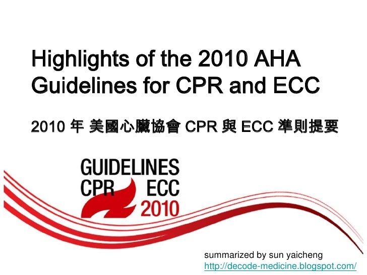 Highlights of the 2010 AHAGuidelines for CPR and ECC<br />2010 年 美國心臟協會 CPR 與 ECC 準則提要<br />summarized by sun yaichenghttp...