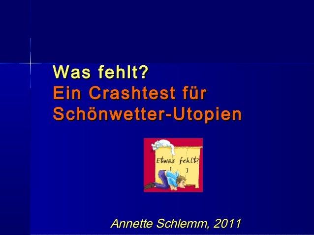 Was fehlt?Was fehlt?Ein Crashtest fürEin Crashtest fürSchönwetter-UtopienSchönwetter-UtopienAnnette Schlemm, 2011Annette S...