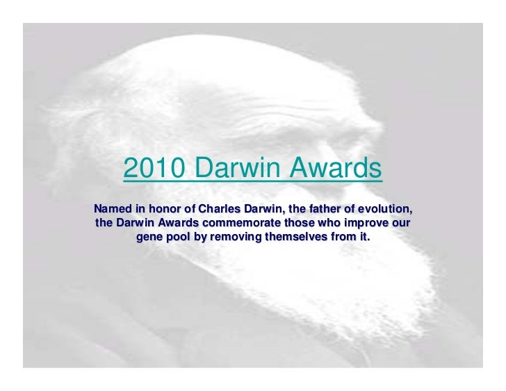 2010 Darwin Awards  Named in honor of Charles Darwin, the father of evolution, the Darwin Awards commemorate those who imp...