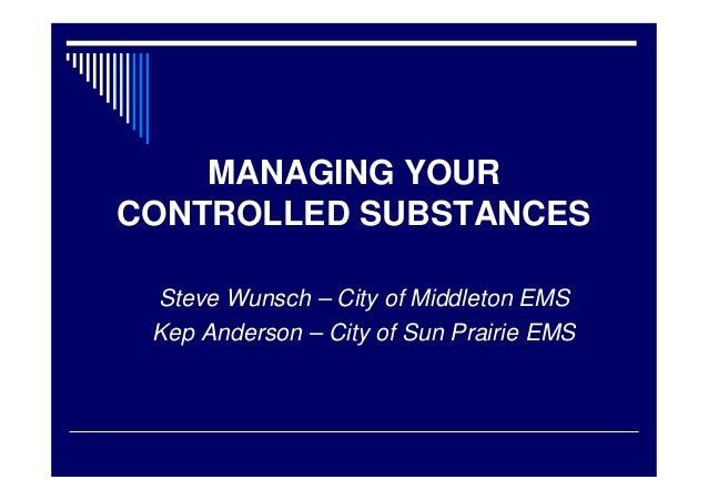 MANAGING YOUR CONTROLLED SUBSTANCES Steve Wunsch – City of Middleton EMS Kep Anderson – City of Sun Prairie EMS