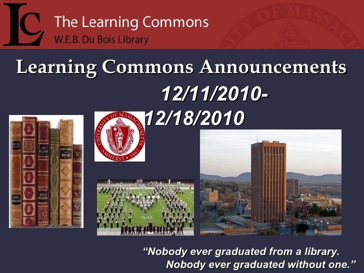 """Learning Commons Announcements """" Nobody ever graduated from a library. Nobody ever graduated without one."""" 12/11/2010-  12..."""