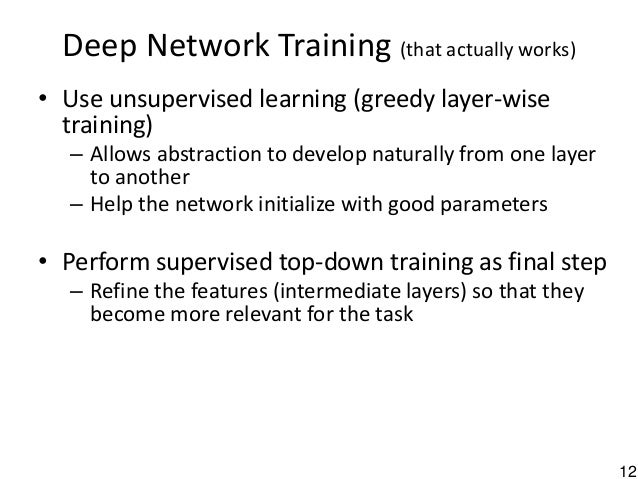 12 Deep Network Training (that actually works) • Use unsupervised learning (greedy layer-wise training) – Allows abstracti...