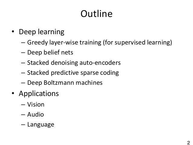 2 Outline • Deep learning – Greedy layer-wise training (for supervised learning) – Deep belief nets – Stacked denoising au...