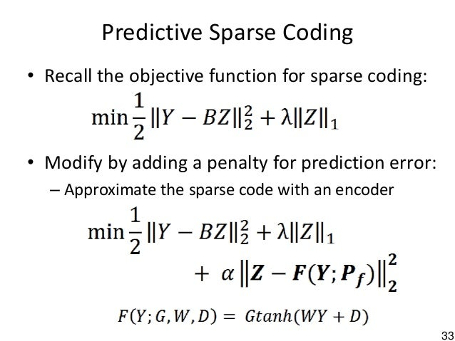 33 Predictive Sparse Coding • Recall the objective function for sparse coding: • Modify by adding a penalty for prediction...