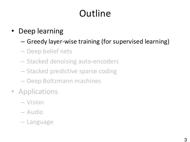 3 Outline • Deep learning – Greedy layer-wise training (for supervised learning) – Deep belief nets – Stacked denoising au...