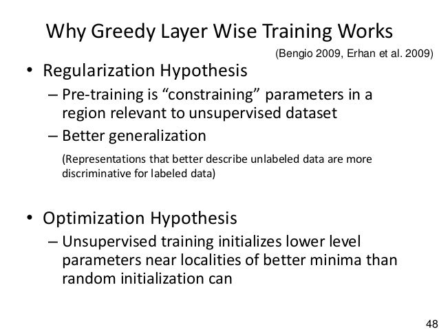 """48 Why Greedy Layer Wise Training Works • Regularization Hypothesis – Pre-training is """"constraining"""" parameters in a regio..."""
