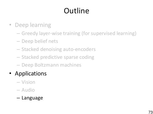 73 Outline • Deep learning – Greedy layer-wise training (for supervised learning) – Deep belief nets – Stacked denoising a...