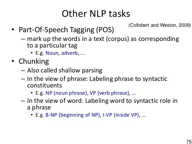 75 Other NLP tasks • Part-Of-Speech Tagging (POS) – mark up the words in a text (corpus) as corresponding to a particular ...