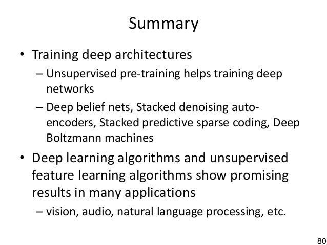 80 Summary • Training deep architectures – Unsupervised pre-training helps training deep networks – Deep belief nets, Stac...