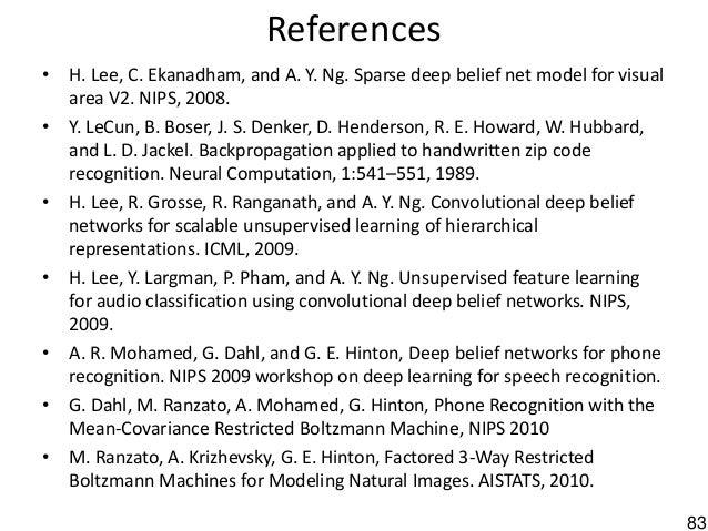 83 References • H. Lee, C. Ekanadham, and A. Y. Ng. Sparse deep belief net model for visual area V2. NIPS, 2008. • Y. LeCu...