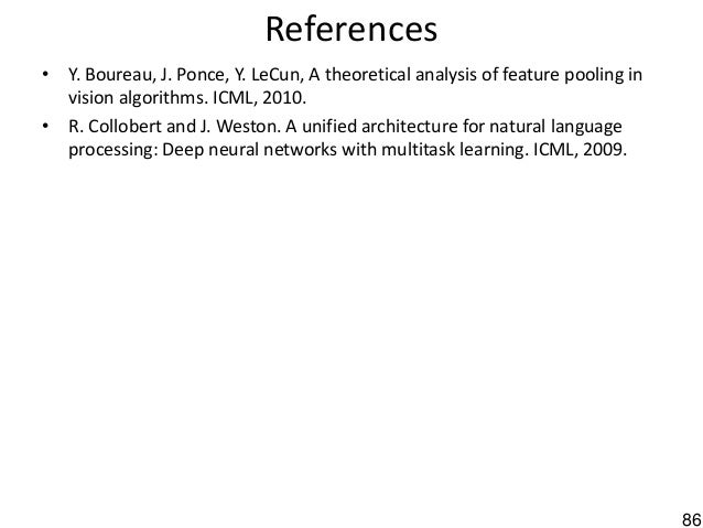 86 References • Y. Boureau, J. Ponce, Y. LeCun, A theoretical analysis of feature pooling in vision algorithms. ICML, 2010...