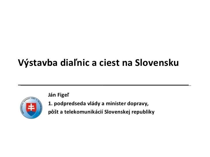 Výstavba diaľnic a ciest na Slovensku Ján Figeľ 1. podpredseda vlády a minister dopravy, pôšt a telekomunikácií Slovenskej...