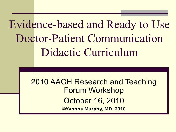 Evidence-based and Ready to Use Doctor-Patient Communication Didactic Curriculum 2010 AACH Research and Teaching Forum Wor...