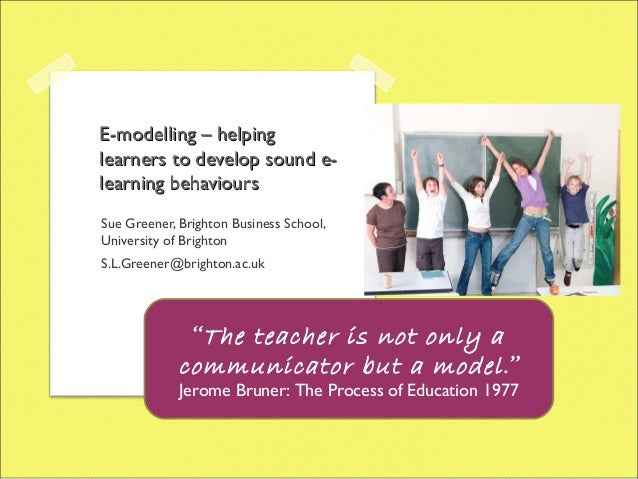E-modelling – helpinglearners to develop sound e-learning behavioursSue Greener, Brighton Business School,University of Br...