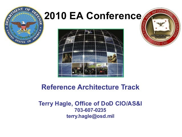 Reference Architecture Track Terry Hagle, Office of DoD CIO/AS&I 703-607-0235 terry.hagle@osd.mil 2010 EA Conference