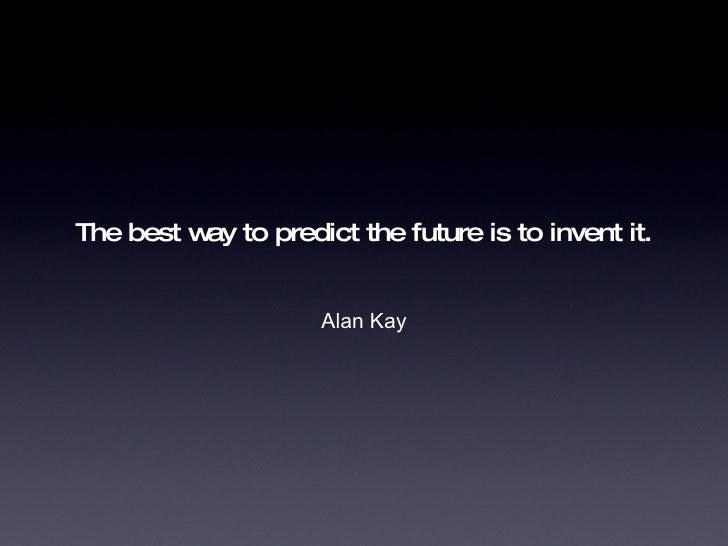 The best way to predict the future is to invent it. <ul><li>Alan Kay </li></ul>