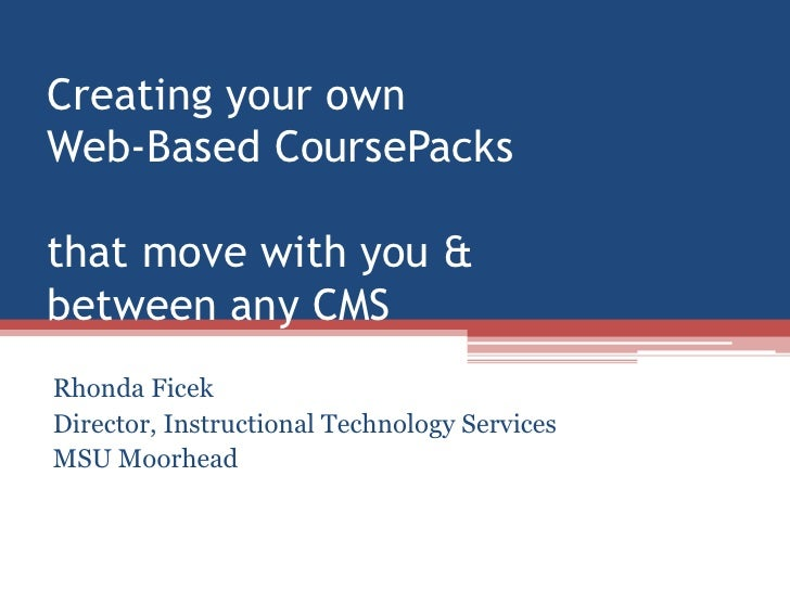 Creating your own Web-Based CoursePacksthat move with you &between any CMS<br />Rhonda Ficek<br />Director, Instructional ...