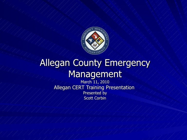 Allegan County Emergency Management March 11, 2010 Allegan CERT Training Presentation  Presented by Scott Corbin