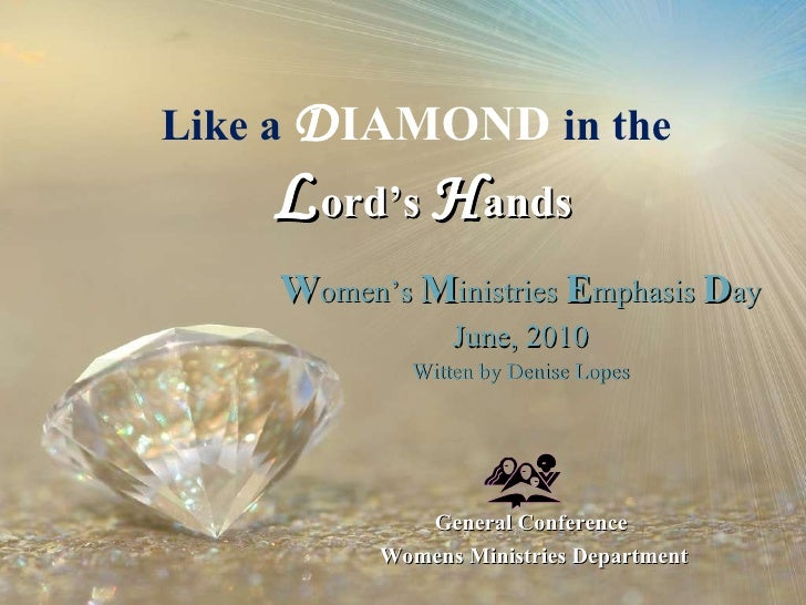 Like a  D IAMOND  in the   L ord's  H ands W omen's  M inistries  E mphasis  D ay June, 2010 Witten by Denise Lopes Genera...