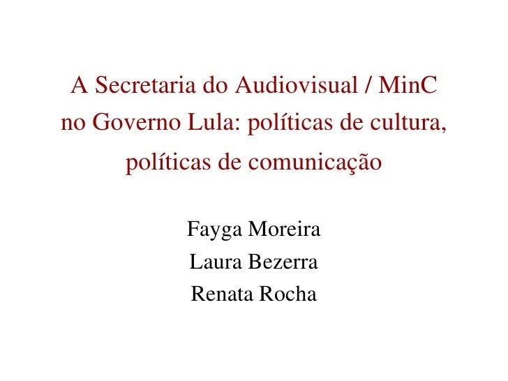 A Secretaria do Audiovisual / MinC <br />no Governo Lula: políticas de cultura,<br />políticas de comunicação<br />Fayga M...