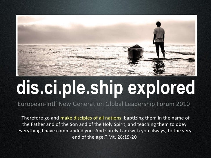 "dis.ci.ple.ship explored <ul><li>European-Intl' New Generation Global Leadership Forum 2010 </li></ul>"" Therefore go and  ..."