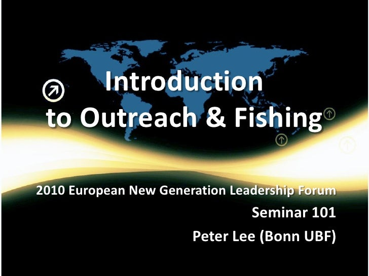 Introduction  to Outreach & Fishing  2010 European New Generation Leadership Forum                                 Seminar...