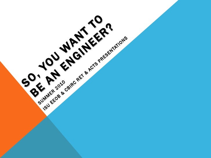 SO, YOU WANT TO BE AN ENGINEER? SUMMER 2010 ISU EEOB & CBIRC RET & ACTS PRESENTATIONS