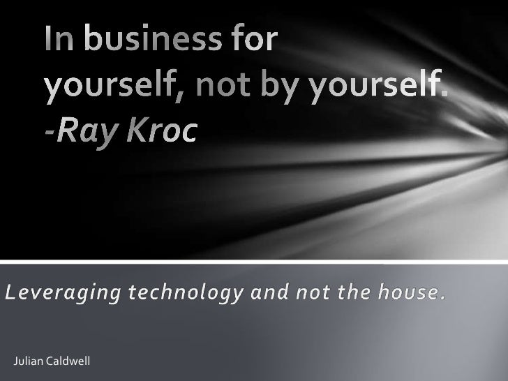 In business for yourself, not by yourself.   -Ray Kroc<br />Leveraging technology and not the house.<br />Julian Caldwell<...