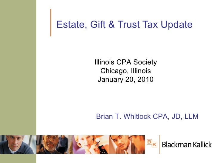 Estate, Gift & Trust Tax Update Brian T. Whitlock CPA, JD, LLM Illinois CPA Society Chicago, Illinois January 20, 2010