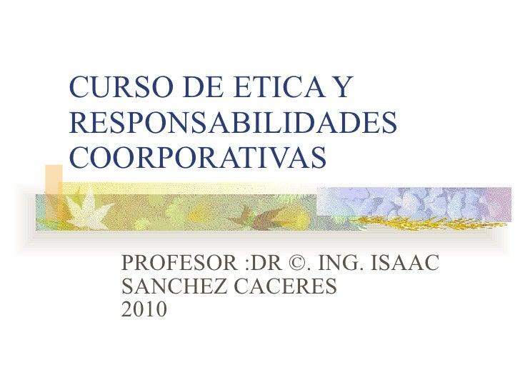 CURSO DE ETICA Y RESPONSABILIDADES COORPORATIVAS PROFESOR :DR ©. ING. ISAAC SANCHEZ CACERES 2010