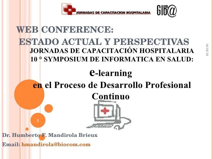 WEB CONFERENCE:  ESTADO ACTUAL Y PERSPECTIVAS Dr. Humberto F. Mandirola Brieux Email:  [email_address] 16/10/10 JORNADAS D...