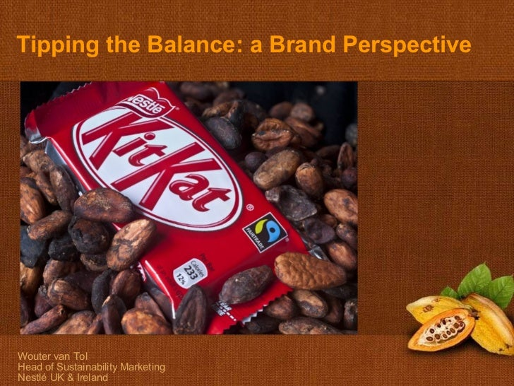 Wouter van Tol Head of Sustainability Marketing Nestlé UK & Ireland A brand perspective Tipping the Balance: a Brand Persp...