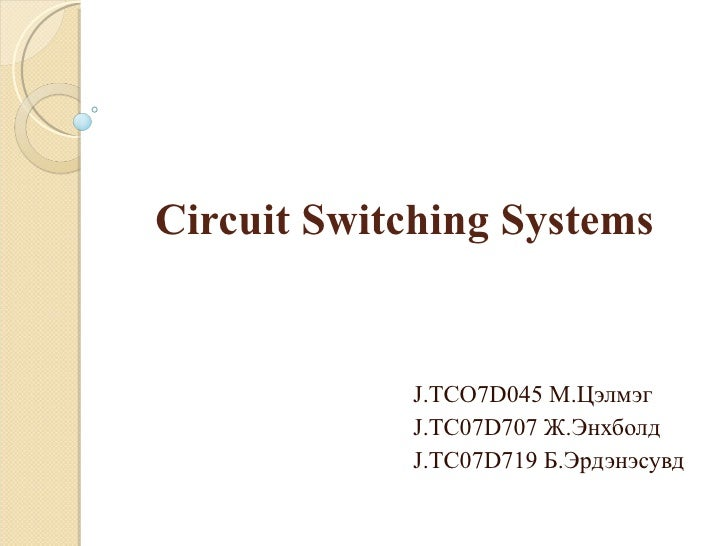Circuit Switching Systems J.TCO7D045  М.Цэлмэг  J.TC07D707  Ж.Энхболд J.TC07D719  Б.Эрдэнэсувд