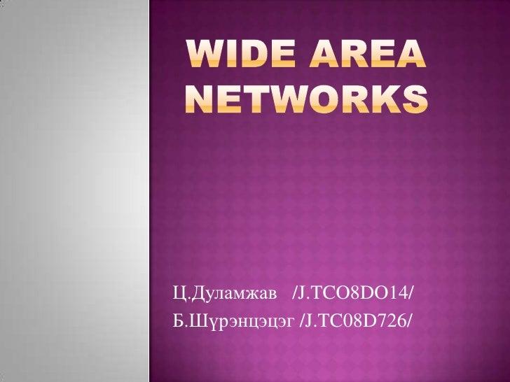 Wide Area Networks<br />Ц.Дуламжав   /J.TCO8DO14/<br />Б.Шүрэнцэцэг /J.TC08D726/<br />