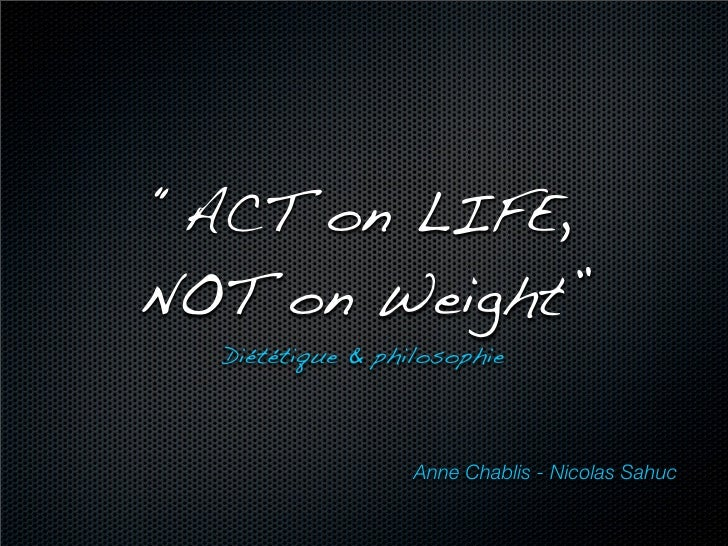 """ACT on LIFE, NOT on Weight""   Diététique & philosophie                      Anne Chablis - Nicolas Sahuc"